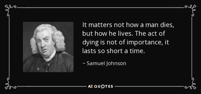 quote-it-matters-not-how-a-man-dies-but-how-he-lives-the-act-of-dying-is-not-of-importance-samuel-johnson-14-87-22